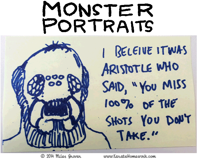 MONSTER PORTRAITS: I BELIEVE IT WAS ARISTOTLE WHO SAID, 'YOU MISS 100% OF THE SHOTS YOU DON'T TAKE'