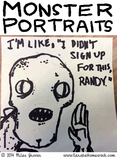MONSTER PORTRAITS: I'M LIKE, 'I DIDN'T SIGN UP FOR THIS, RANDY.'